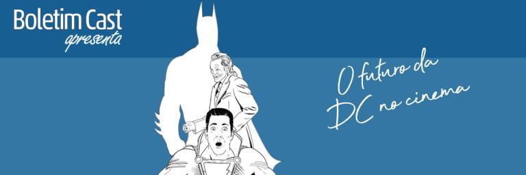 Boletim Cast – Episódio 07: O Futuro da DC no cinema
